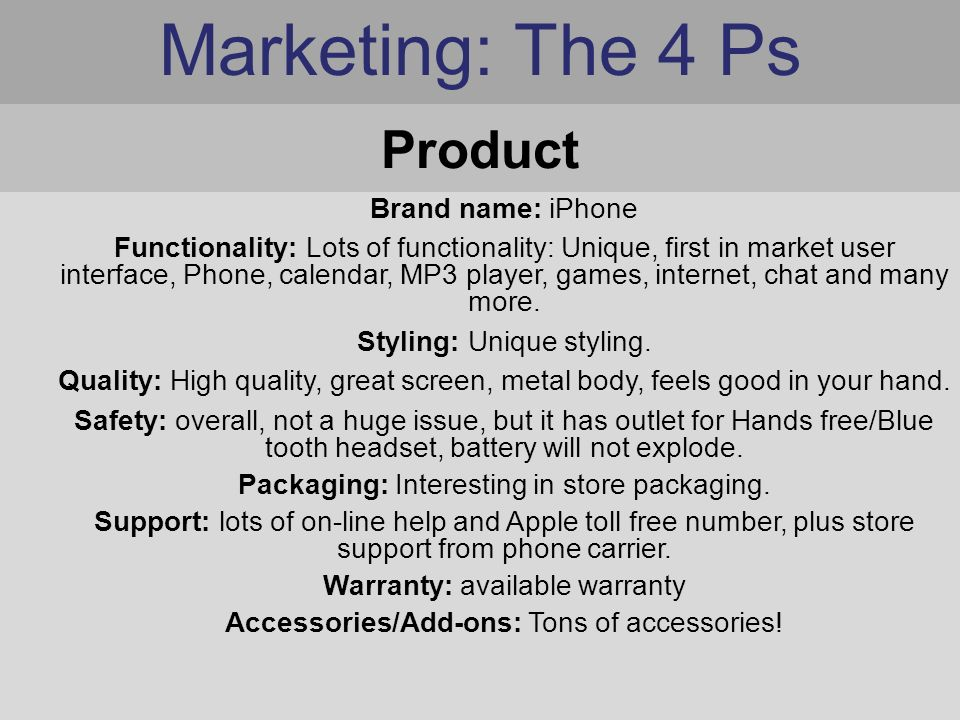 Marketing: The 4 Ps Brand name: iPhone Functionality: Lots of functionality: Unique, first in market user interface, Phone, calendar, MP3 player, games, internet, chat and many more.