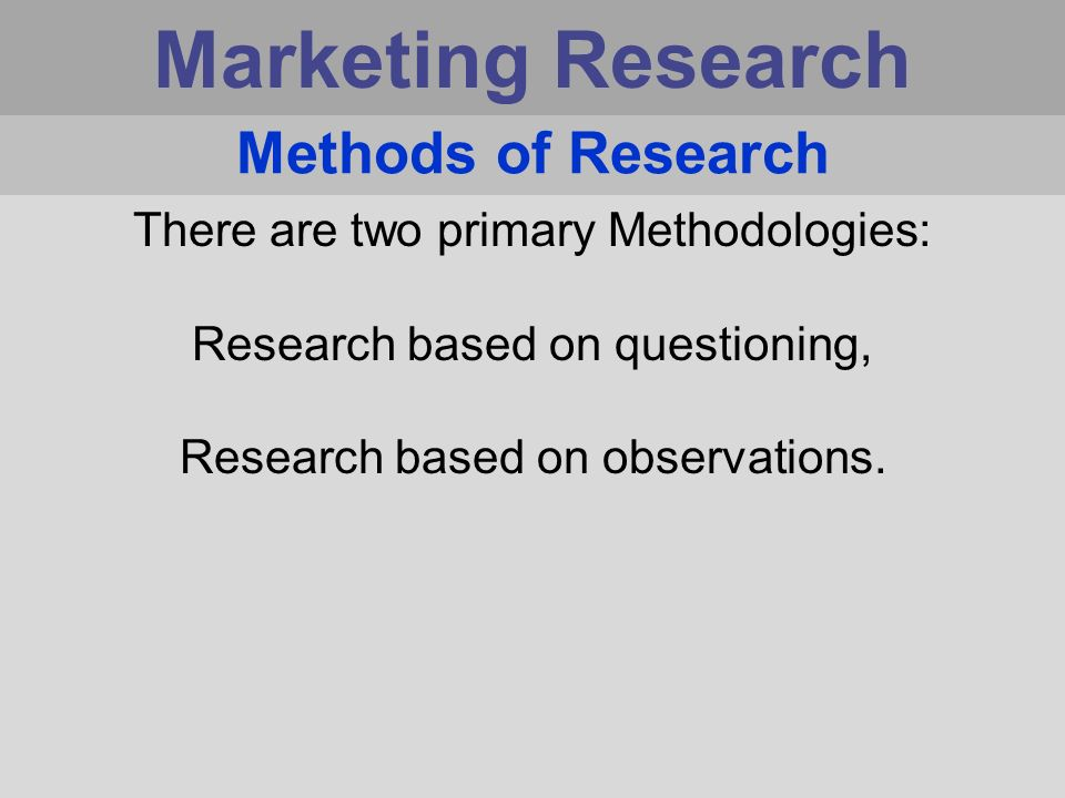 Marketing Research Methods of Research There are two primary Methodologies: Research based on questioning, Research based on observations.