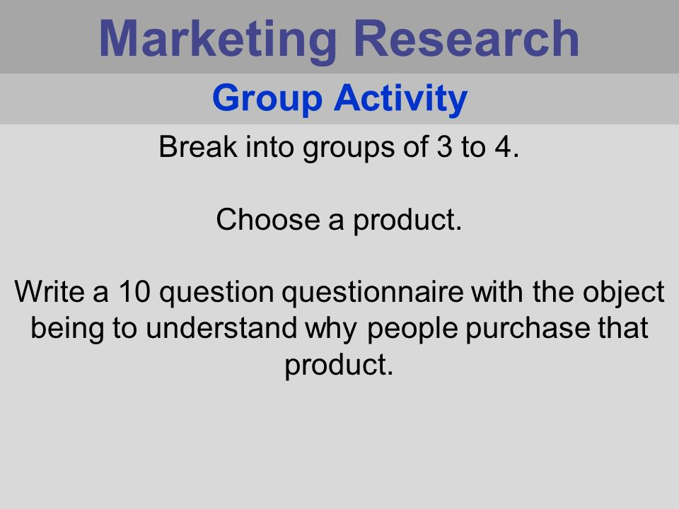 Marketing Research Group Activity Break into groups of 3 to 4.