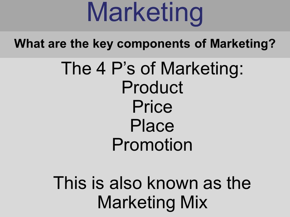 Marketing The 4 P's of Marketing: Product Price Place Promotion This is also known as the Marketing Mix What are the key components of Marketing