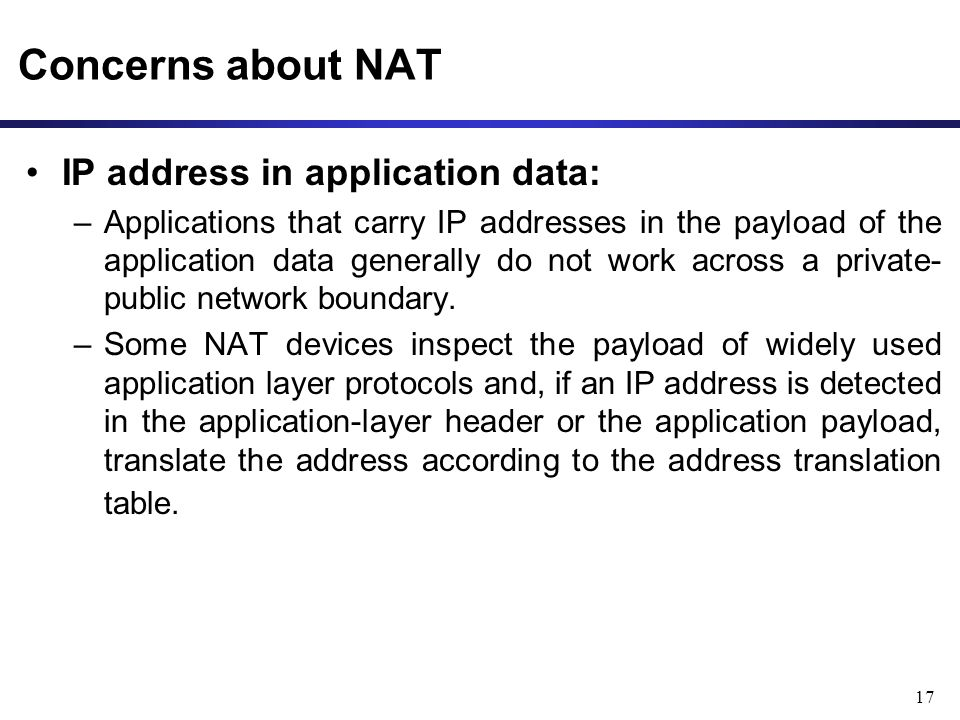 17 Concerns about NAT IP address in application data: –Applications that carry IP addresses in the payload of the application data generally do not work across a private- public network boundary.
