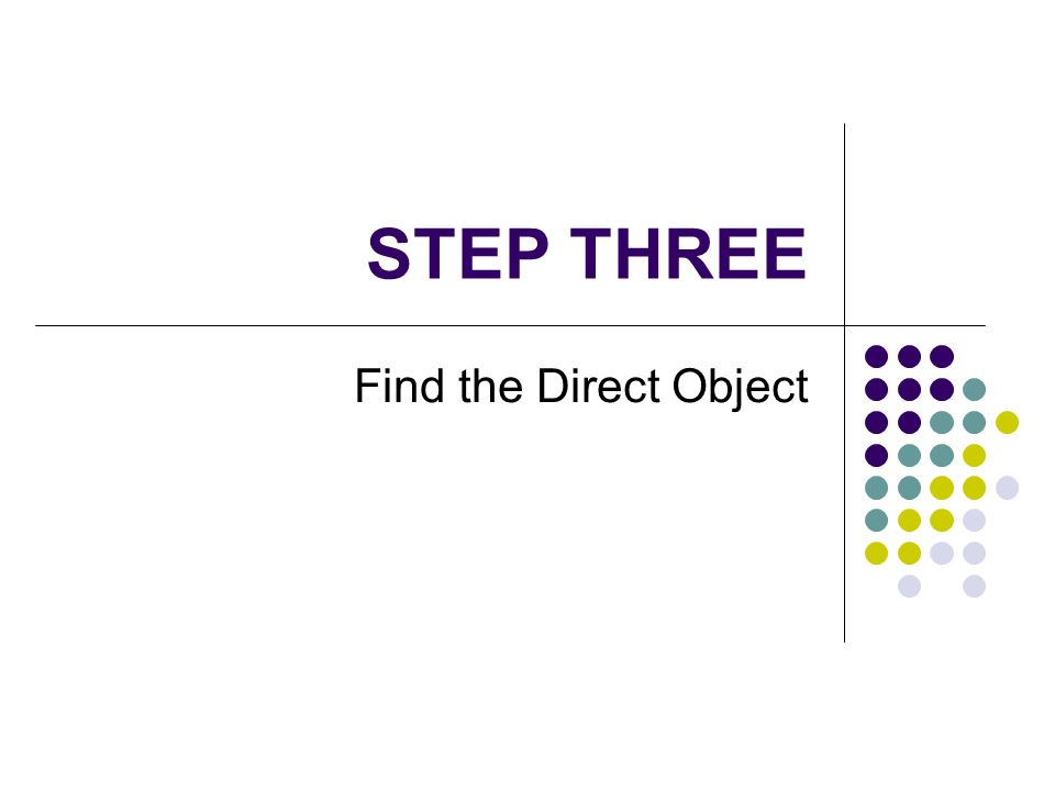 STEP THREE Find the Direct Object