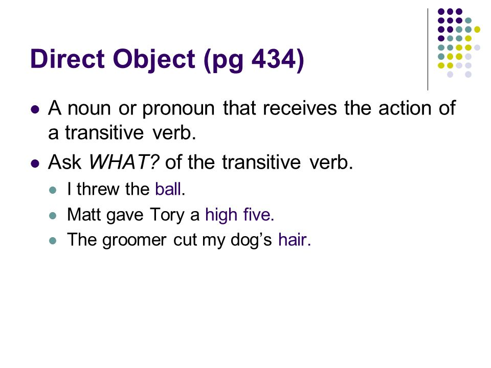 Direct Object (pg 434) A noun or pronoun that receives the action of a transitive verb.