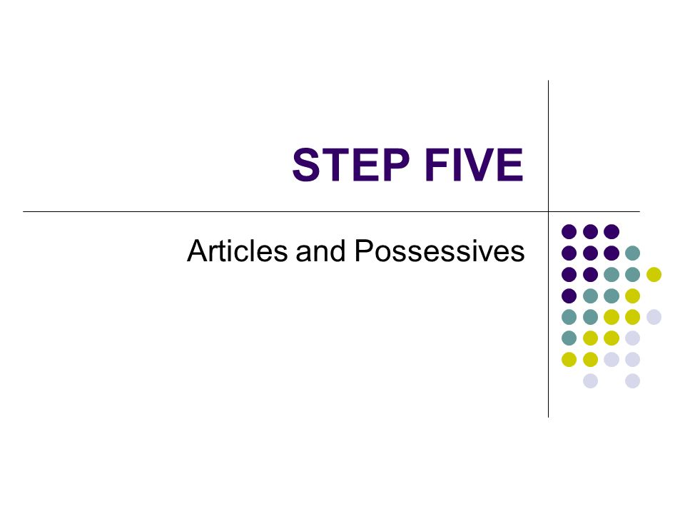 STEP FIVE Articles and Possessives
