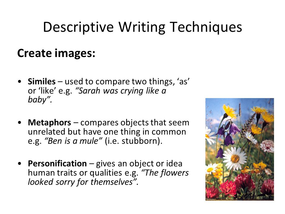 techniques for writing descriptive essays Tips for writing good descriptive essays • use interesting adjectives, verbs and nouns (notice all the small details in the essay about the granny - the false teeth, the lemon biscuits - all this paints a clear word-picture.
