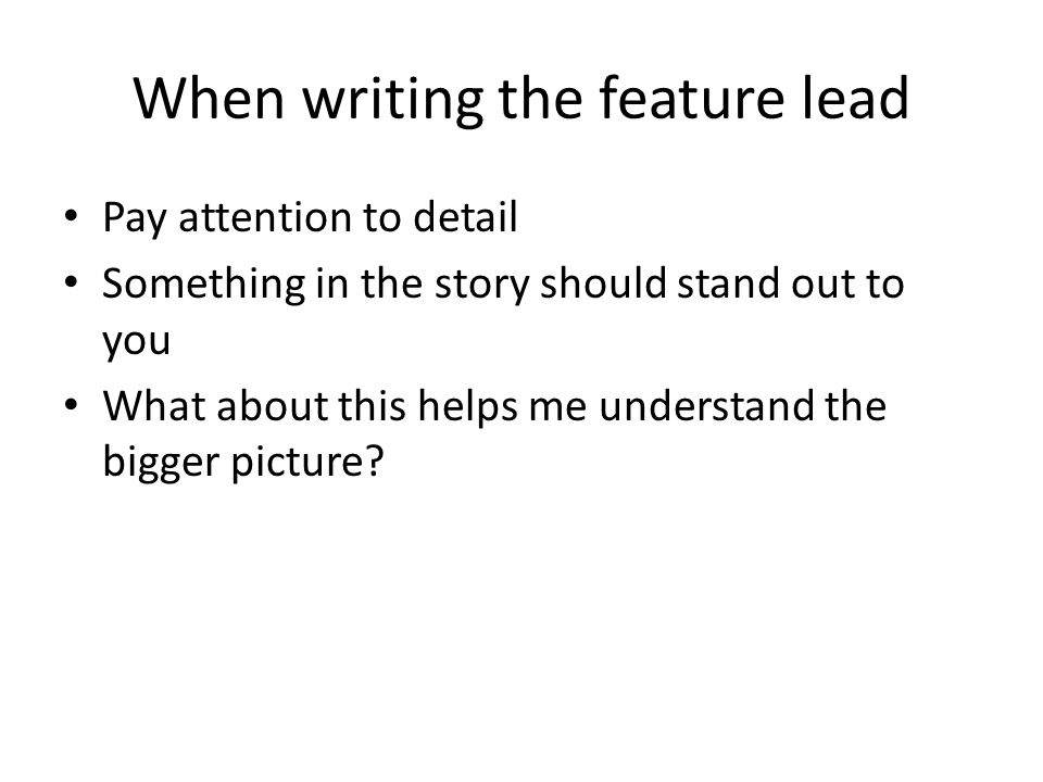 When writing the feature lead Pay attention to detail Something in the story should stand out to you What about this helps me understand the bigger picture
