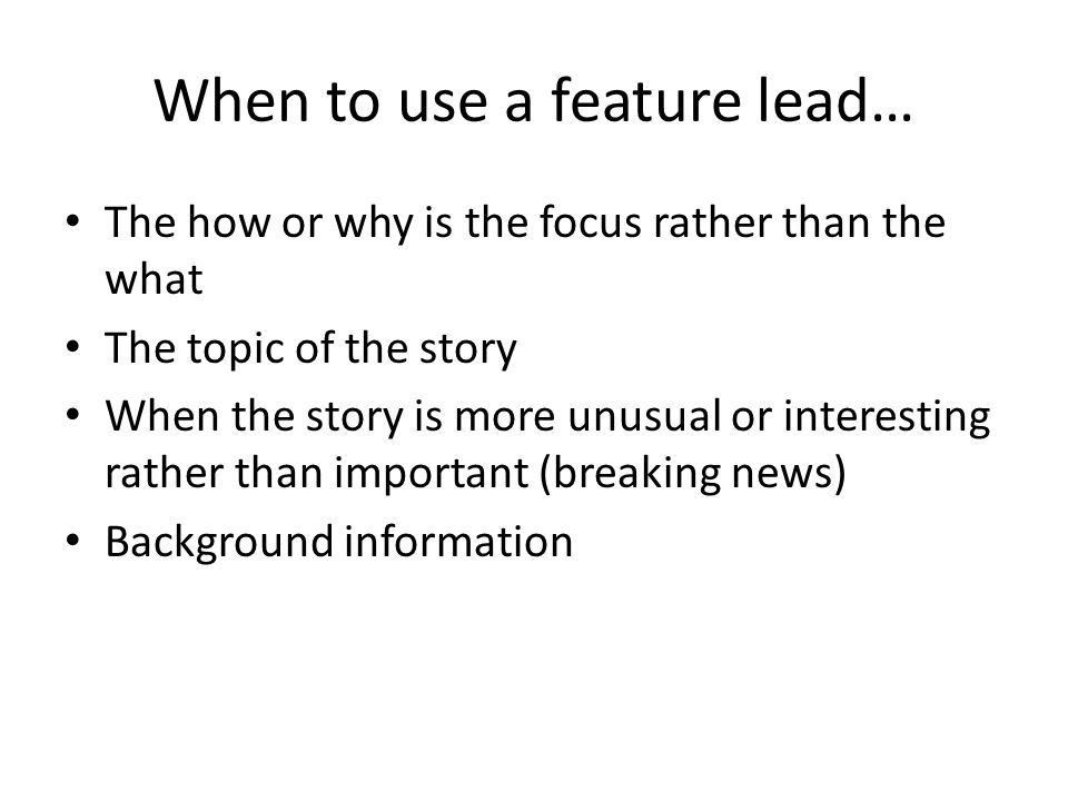 When to use a feature lead… The how or why is the focus rather than the what The topic of the story When the story is more unusual or interesting rather than important (breaking news) Background information