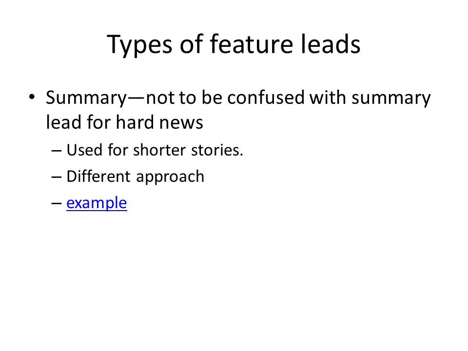 Types of feature leads Summary—not to be confused with summary lead for hard news – Used for shorter stories.