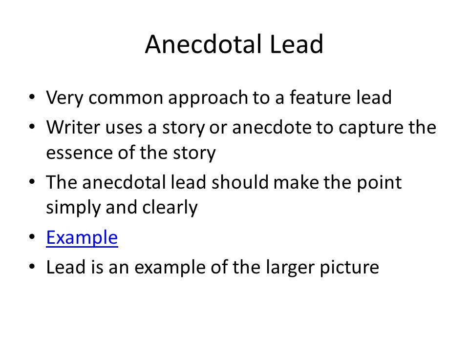 Anecdotal Lead Very common approach to a feature lead Writer uses a story or anecdote to capture the essence of the story The anecdotal lead should make the point simply and clearly Example Lead is an example of the larger picture