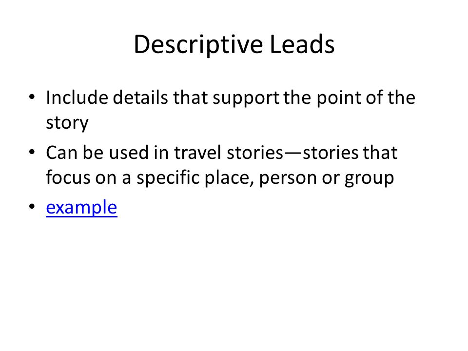 Descriptive Leads Include details that support the point of the story Can be used in travel stories—stories that focus on a specific place, person or group example
