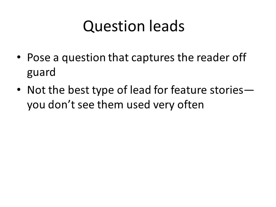 Question leads Pose a question that captures the reader off guard Not the best type of lead for feature stories— you don't see them used very often