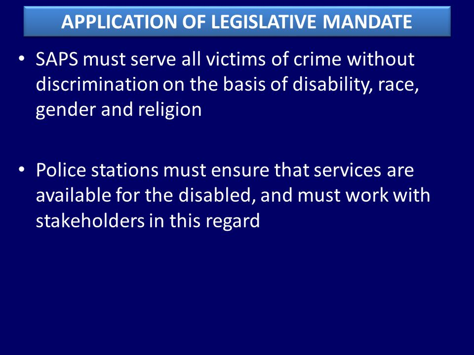 SAPS must serve all victims of crime without discrimination on the basis of disability, race, gender and religion Police stations must ensure that services are available for the disabled, and must work with stakeholders in this regard APPLICATION OF LEGISLATIVE MANDATE