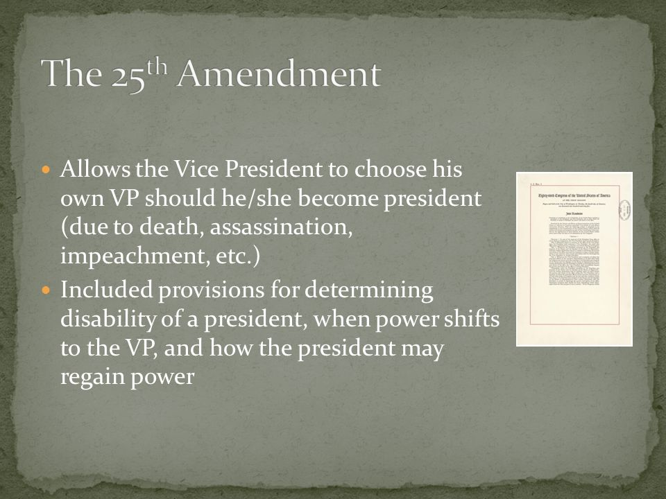 Allows the Vice President to choose his own VP should he/she become president (due to death, assassination, impeachment, etc.) Included provisions for determining disability of a president, when power shifts to the VP, and how the president may regain power