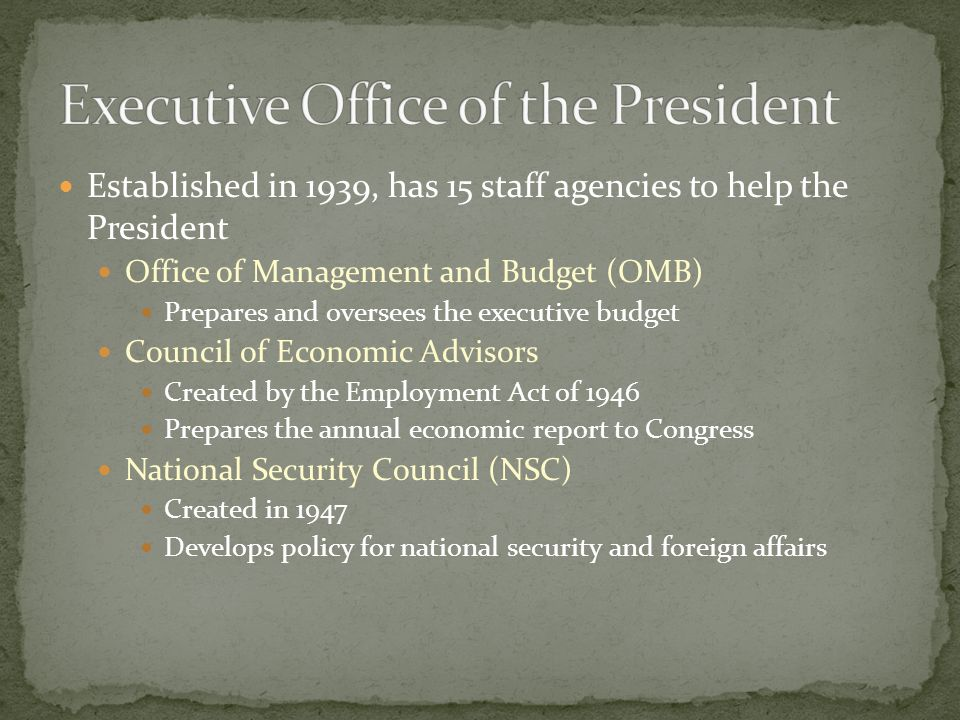Established in 1939, has 15 staff agencies to help the President Office of Management and Budget (OMB) Prepares and oversees the executive budget Council of Economic Advisors Created by the Employment Act of 1946 Prepares the annual economic report to Congress National Security Council (NSC) Created in 1947 Develops policy for national security and foreign affairs