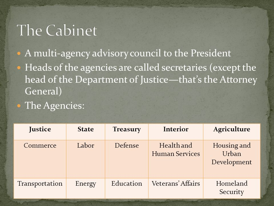 A multi-agency advisory council to the President Heads of the agencies are called secretaries (except the head of the Department of Justice—that's the Attorney General) The Agencies: JusticeStateTreasuryInteriorAgriculture CommerceLaborDefenseHealth and Human Services Housing and Urban Development TransportationEnergyEducationVeterans' AffairsHomeland Security