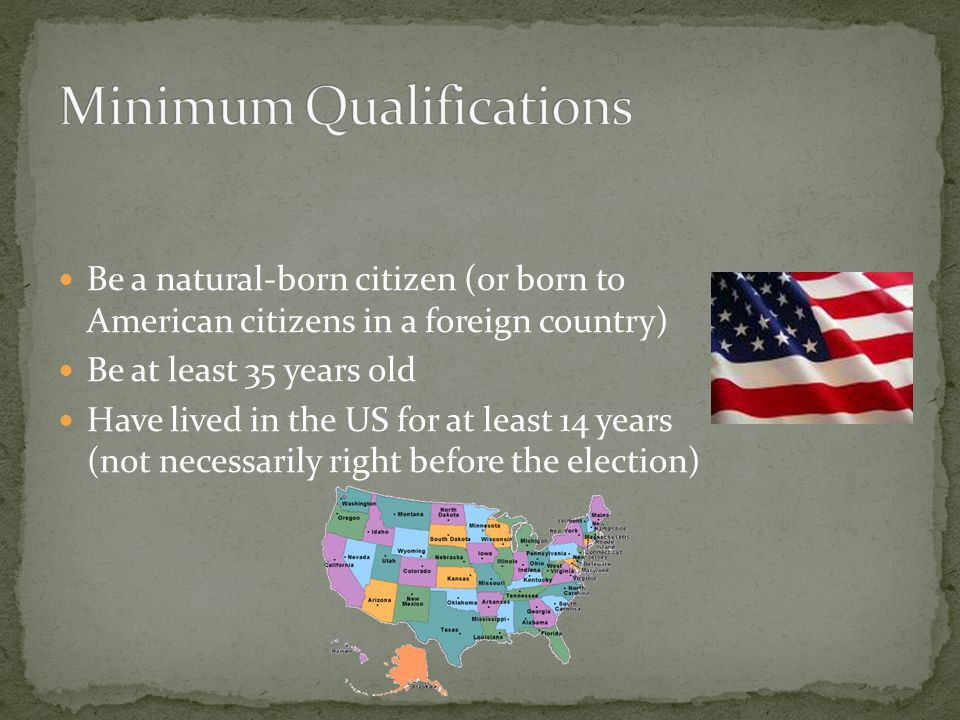 Be a natural-born citizen (or born to American citizens in a foreign country) Be at least 35 years old Have lived in the US for at least 14 years (not necessarily right before the election)