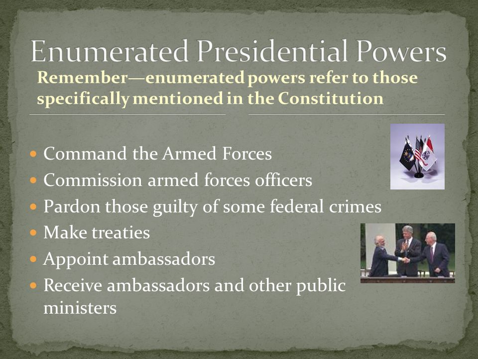 Remember—enumerated powers refer to those specifically mentioned in the Constitution Command the Armed Forces Commission armed forces officers Pardon those guilty of some federal crimes Make treaties Appoint ambassadors Receive ambassadors and other public ministers