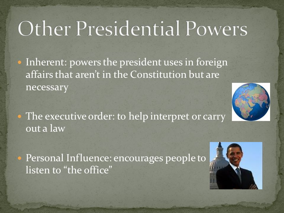 Inherent: powers the president uses in foreign affairs that aren't in the Constitution but are necessary The executive order: to help interpret or carry out a law Personal Influence: encourages people to listen to the office