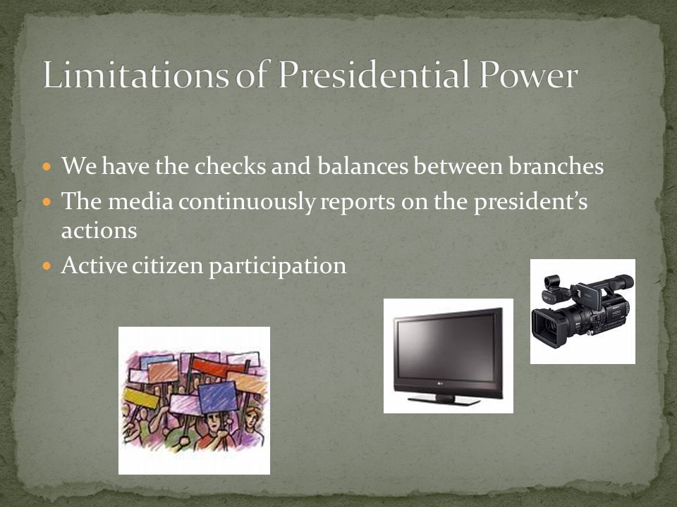 We have the checks and balances between branches The media continuously reports on the president's actions Active citizen participation