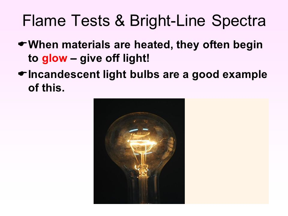 Flame Tests & Bright-Line Spectra  When materials are heated, they often begin to glow –  Incandescent light bulbs are a good example of this.