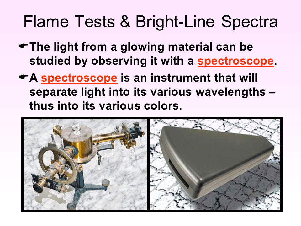 Flame Tests & Bright-Line Spectra  The light from a glowing material can be studied by observing it with a spectroscope.
