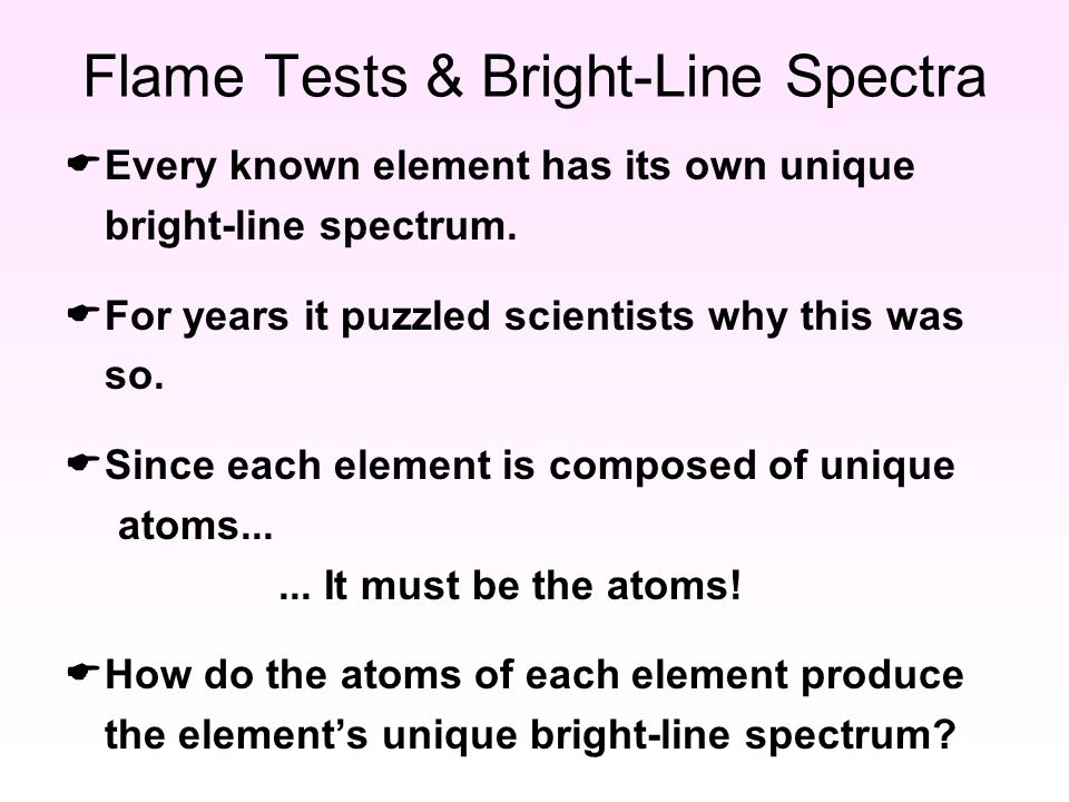 Flame Tests & Bright-Line Spectra  Every known element has its own unique bright-line spectrum.
