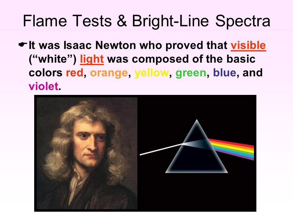 Flame Tests & Bright-Line Spectra  It was Isaac Newton who proved that visible ( white ) light was composed of the basic colors red, orange, yellow, green, blue, and violet.