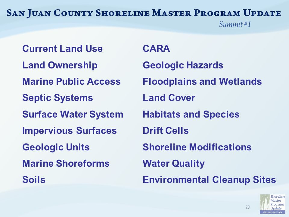 Current Land Use Land Ownership Marine Public Access Septic Systems Surface Water System Impervious Surfaces Geologic Units Marine Shoreforms Soils 29 CARA Geologic Hazards Floodplains and Wetlands Land Cover Habitats and Species Drift Cells Shoreline Modifications Water Quality Environmental Cleanup Sites