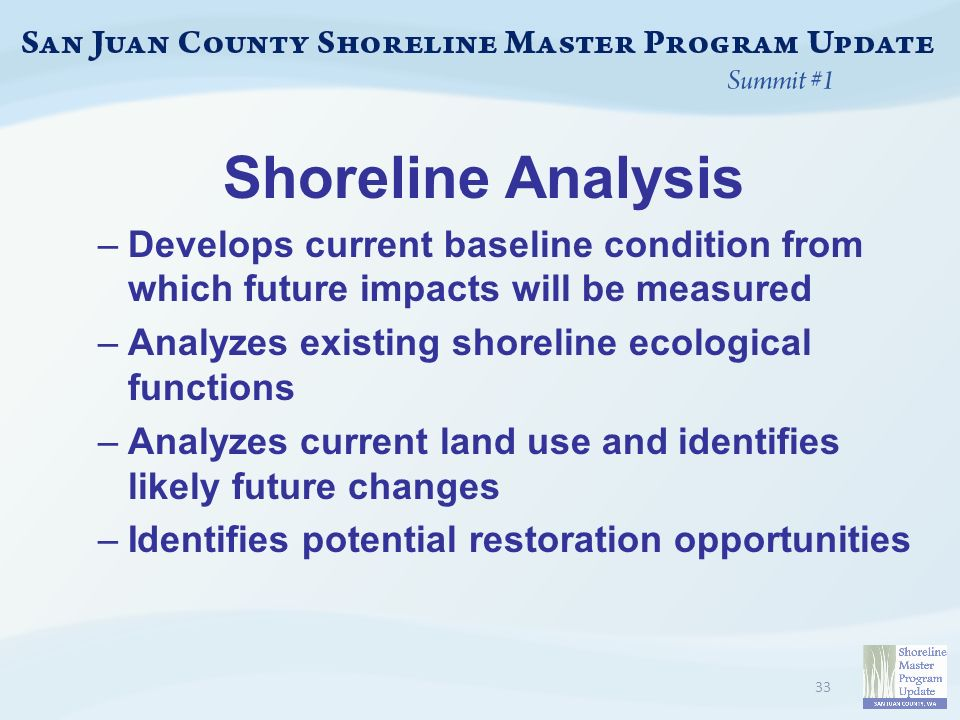 Shoreline Analysis –Develops current baseline condition from which future impacts will be measured –Analyzes existing shoreline ecological functions –Analyzes current land use and identifies likely future changes –Identifies potential restoration opportunities 33