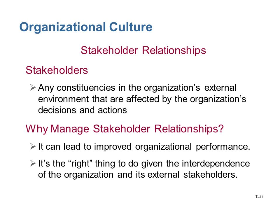 7–11 Organizational Culture Stakeholder Relationships Stakeholders  Any constituencies in the organization's external environment that are affected by the organization's decisions and actions Why Manage Stakeholder Relationships.