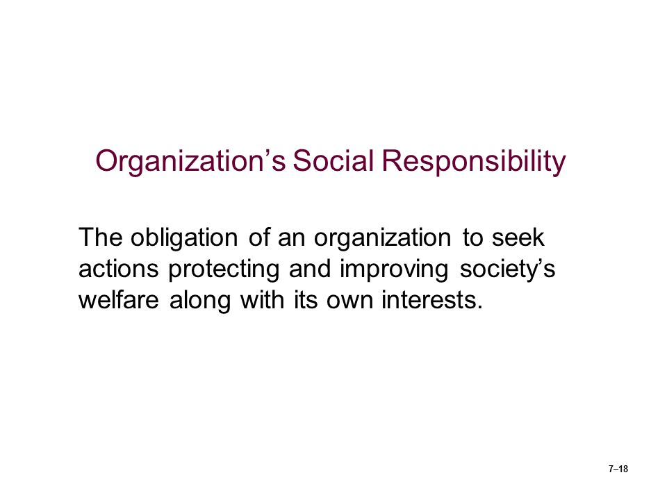 7–18 Organization's Social Responsibility The obligation of an organization to seek actions protecting and improving society's welfare along with its own interests.