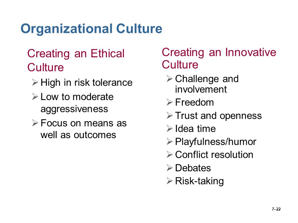 7–22 Organizational Culture Creating an Ethical Culture  High in risk tolerance  Low to moderate aggressiveness  Focus on means as well as outcomes Creating an Innovative Culture  Challenge and involvement  Freedom  Trust and openness  Idea time  Playfulness/humor  Conflict resolution  Debates  Risk-taking