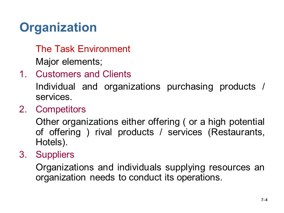 7–4 Organization The Task Environment Major elements; 1.Customers and Clients Individual and organizations purchasing products / services.