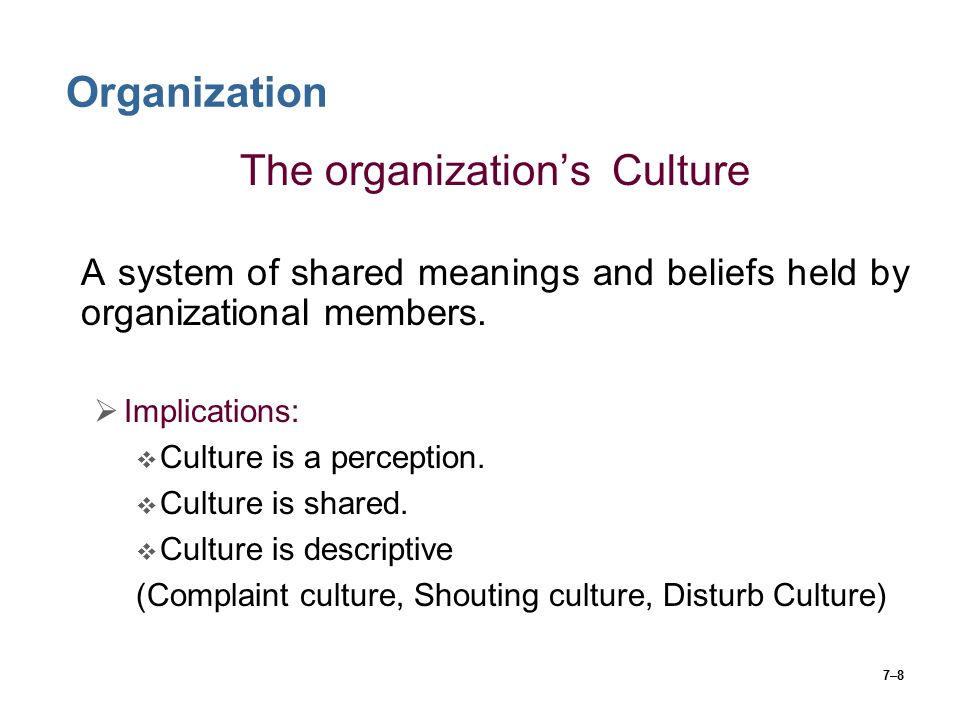 7–8 Organization The organization's Culture A system of shared meanings and beliefs held by organizational members.