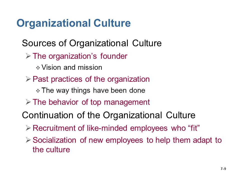7–9 Organizational Culture Sources of Organizational Culture  The organization's founder  Vision and mission  Past practices of the organization  The way things have been done  The behavior of top management Continuation of the Organizational Culture  Recruitment of like-minded employees who fit  Socialization of new employees to help them adapt to the culture