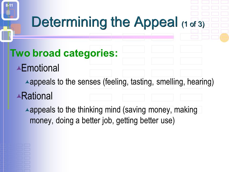 8-11 Determining the Appeal (1 of 3)  Emotional  appeals to the senses (feeling, tasting, smelling, hearing)  Rational  appeals to the thinking mind (saving money, making money, doing a better job, getting better use) Two broad categories: