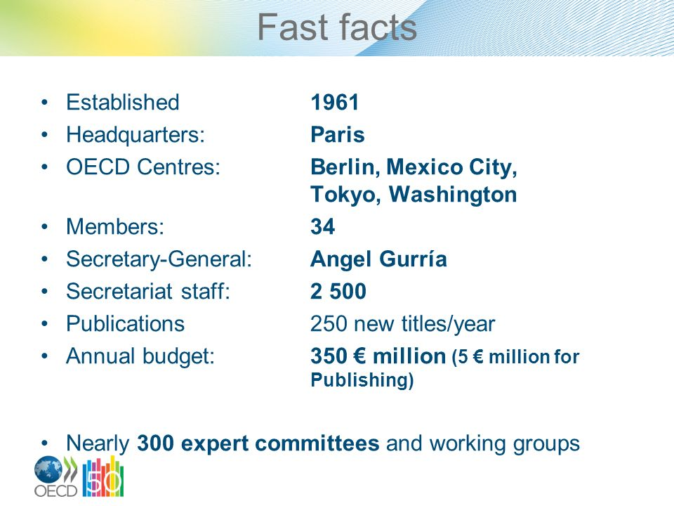 Fast facts Established1961 Headquarters:Paris OECD Centres:Berlin, Mexico City, Tokyo, Washington Members:34 Secretary-General:Angel Gurría Secretariat staff:2 500 Publications250 new titles/year Annual budget:350 € million (5 € million for Publishing) Nearly 300 expert committees and working groups
