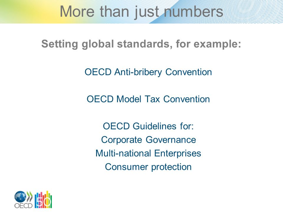 More than just numbers Setting global standards, for example: OECD Anti-bribery Convention OECD Model Tax Convention OECD Guidelines for: Corporate Governance Multi-national Enterprises Consumer protection