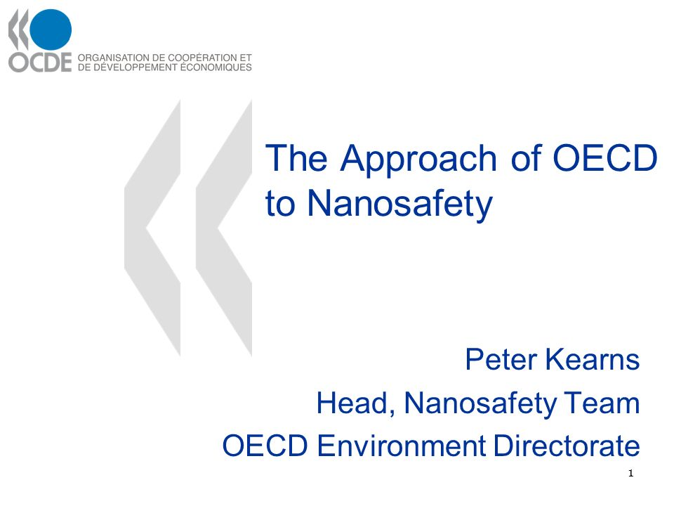 The Approach of OECD to Nanosafety Peter Kearns Head, Nanosafety Team OECD Environment Directorate 1