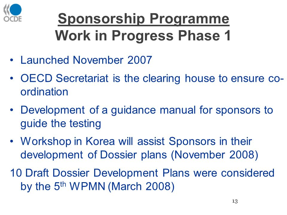 Sponsorship Programme Work in Progress Phase 1 Launched November 2007 OECD Secretariat is the clearing house to ensure co- ordination Development of a guidance manual for sponsors to guide the testing Workshop in Korea will assist Sponsors in their development of Dossier plans (November 2008) 10 Draft Dossier Development Plans were considered by the 5 th WPMN (March 2008) 13