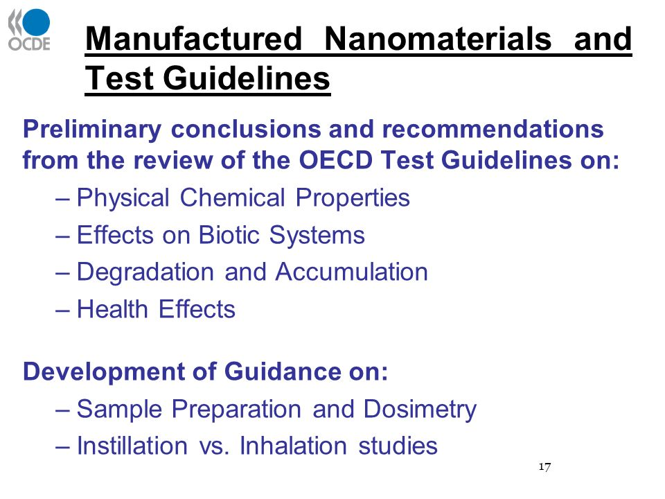 Manufactured Nanomaterials and Test Guidelines Preliminary conclusions and recommendations from the review of the OECD Test Guidelines on: –Physical Chemical Properties –Effects on Biotic Systems –Degradation and Accumulation –Health Effects Development of Guidance on: –Sample Preparation and Dosimetry –Instillation vs.
