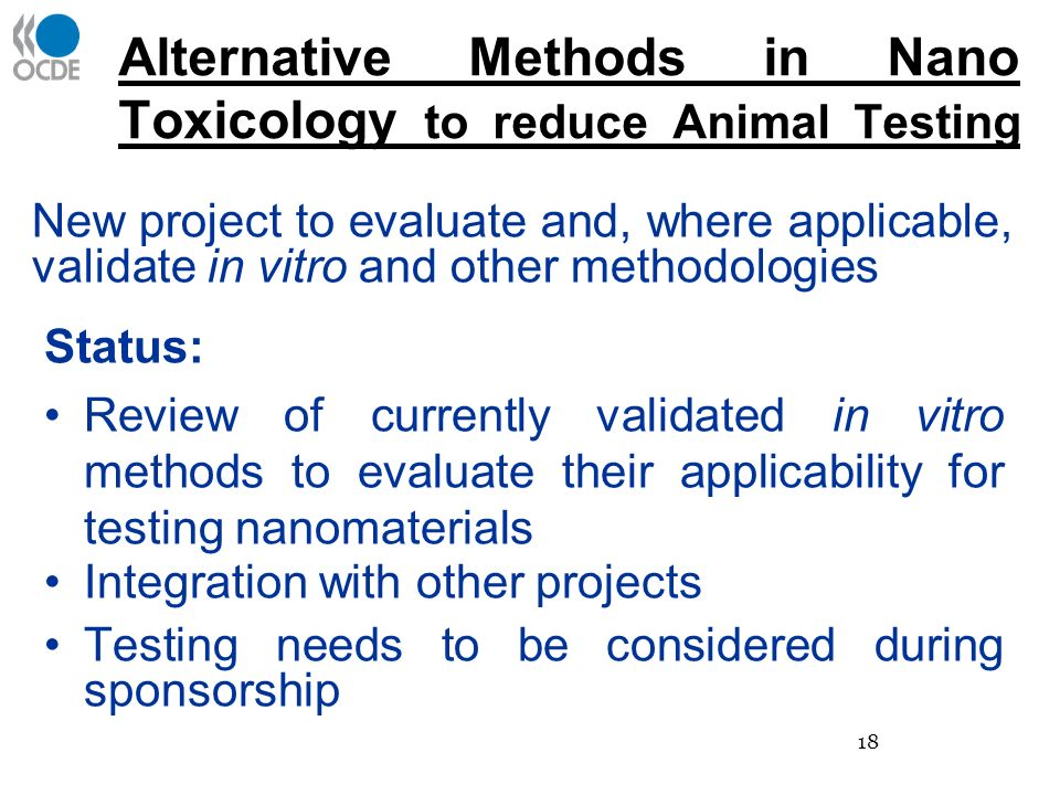 Alternative Methods in Nano Toxicology to reduce Animal Testing Status: Review of currently validated in vitro methods to evaluate their applicability for testing nanomaterials Integration with other projects Testing needs to be considered during sponsorship New project to evaluate and, where applicable, validate in vitro and other methodologies 18