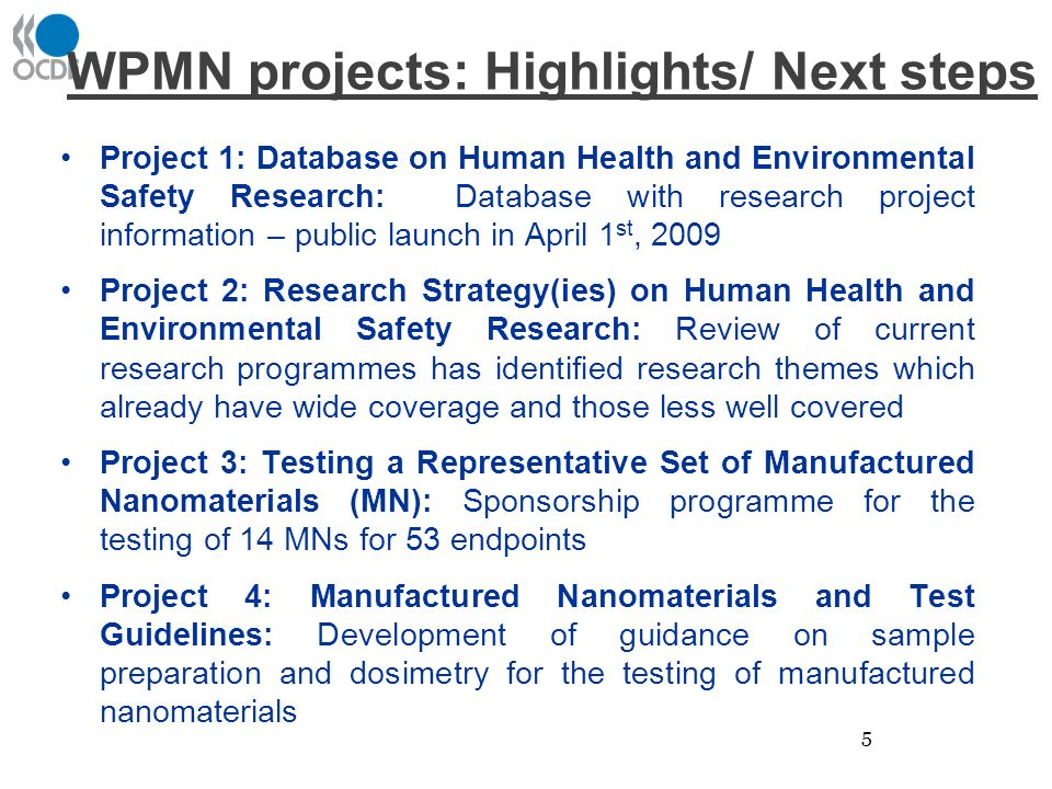 WPMN projects: Highlights/ Next steps Project 1: Database on Human Health and Environmental Safety Research: Database with research project information – public launch in April 1 st, 2009 Project 2: Research Strategy(ies) on Human Health and Environmental Safety Research: Review of current research programmes has identified research themes which already have wide coverage and those less well covered Project 3: Testing a Representative Set of Manufactured Nanomaterials (MN): Sponsorship programme for the testing of 14 MNs for 53 endpoints Project 4: Manufactured Nanomaterials and Test Guidelines: Development of guidance on sample preparation and dosimetry for the testing of manufactured nanomaterials 5