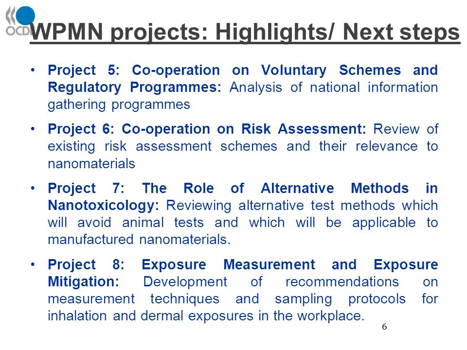 WPMN projects: Highlights/ Next steps Project 5: Co-operation on Voluntary Schemes and Regulatory Programmes: Analysis of national information gathering programmes Project 6: Co-operation on Risk Assessment: Review of existing risk assessment schemes and their relevance to nanomaterials Project 7: The Role of Alternative Methods in Nanotoxicology: Reviewing alternative test methods which will avoid animal tests and which will be applicable to manufactured nanomaterials.