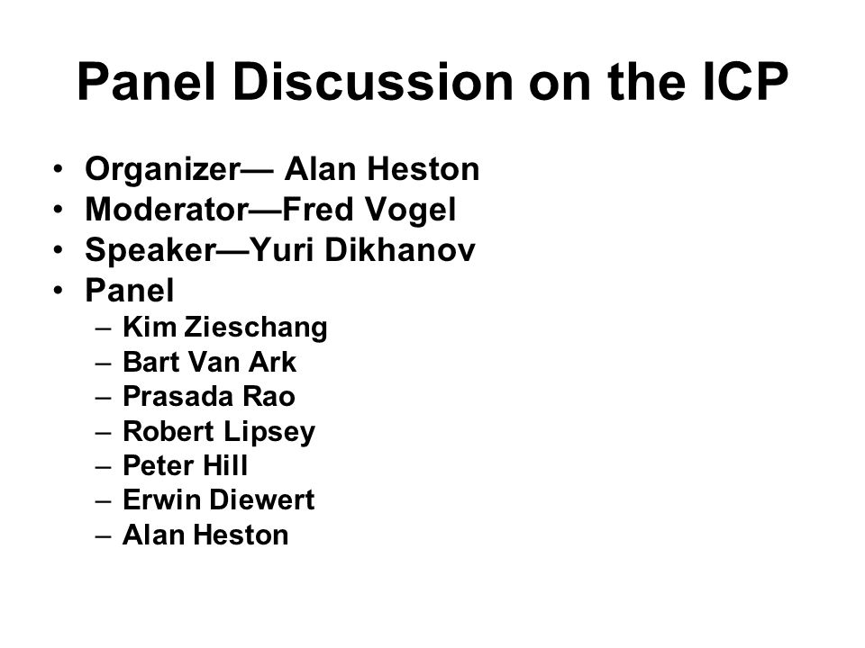 Panel Discussion on the ICP Organizer— Alan Heston Moderator—Fred Vogel Speaker—Yuri Dikhanov Panel –Kim Zieschang –Bart Van Ark –Prasada Rao –Robert Lipsey –Peter Hill –Erwin Diewert –Alan Heston