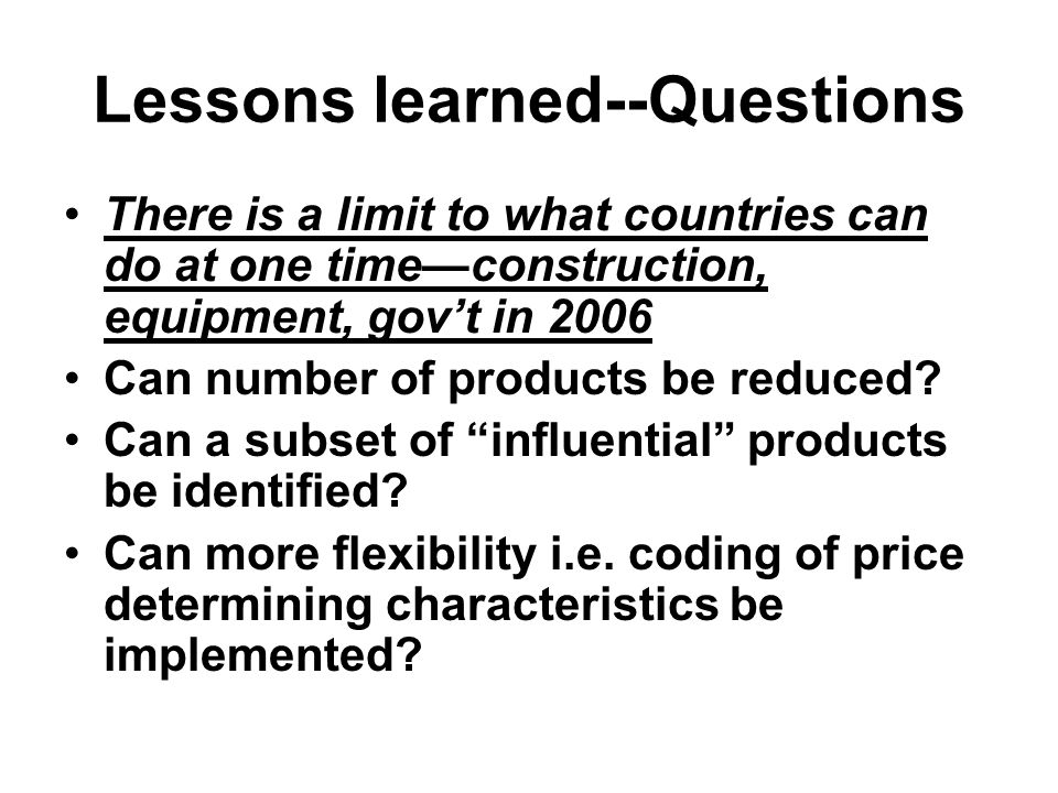 Lessons learned--Questions There is a limit to what countries can do at one time—construction, equipment, gov't in 2006 Can number of products be reduced.