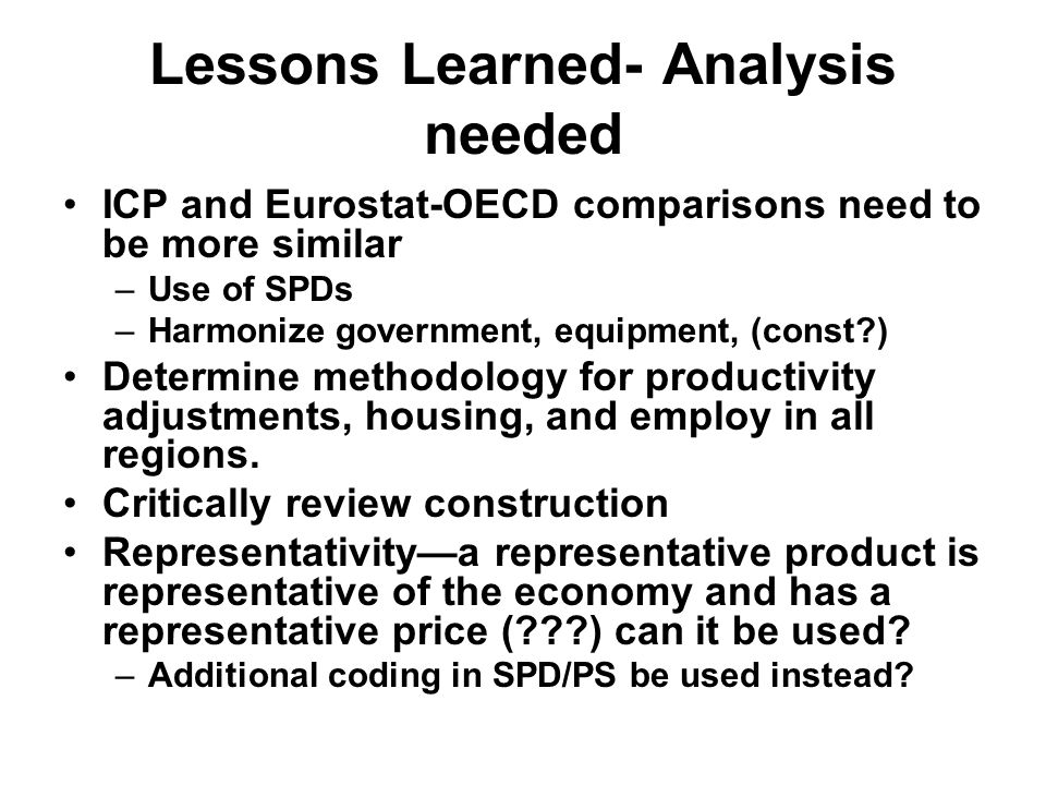 Lessons Learned- Analysis needed ICP and Eurostat-OECD comparisons need to be more similar –Use of SPDs –Harmonize government, equipment, (const ) Determine methodology for productivity adjustments, housing, and employ in all regions.