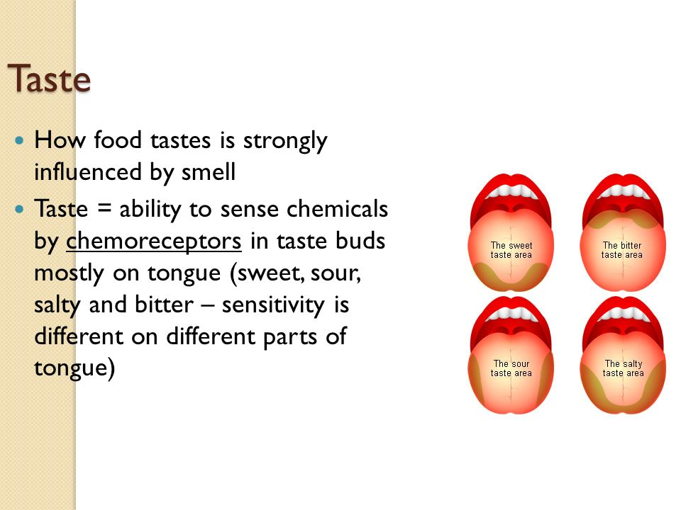Taste How food tastes is strongly influenced by smell Taste = ability to sense chemicals by chemoreceptors in taste buds mostly on tongue (sweet, sour, salty and bitter – sensitivity is different on different parts of tongue)