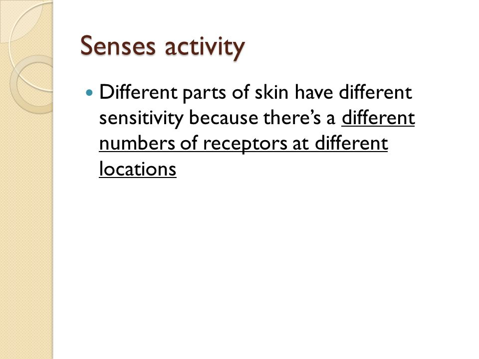 Senses activity Different parts of skin have different sensitivity because there's a different numbers of receptors at different locations