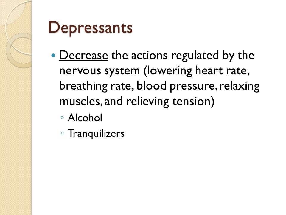 Depressants Decrease the actions regulated by the nervous system (lowering heart rate, breathing rate, blood pressure, relaxing muscles, and relieving tension) ◦ Alcohol ◦ Tranquilizers
